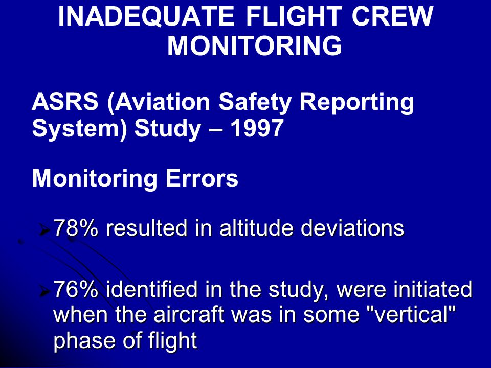INADEQUATE FLIGHT CREW MONITORING ASRS (Aviation Safety Reporting System) Study – 1997 Monitoring Errors  78% resulted in altitude deviations  76% identified in the study, were initiated when the aircraft was in some vertical phase of flight