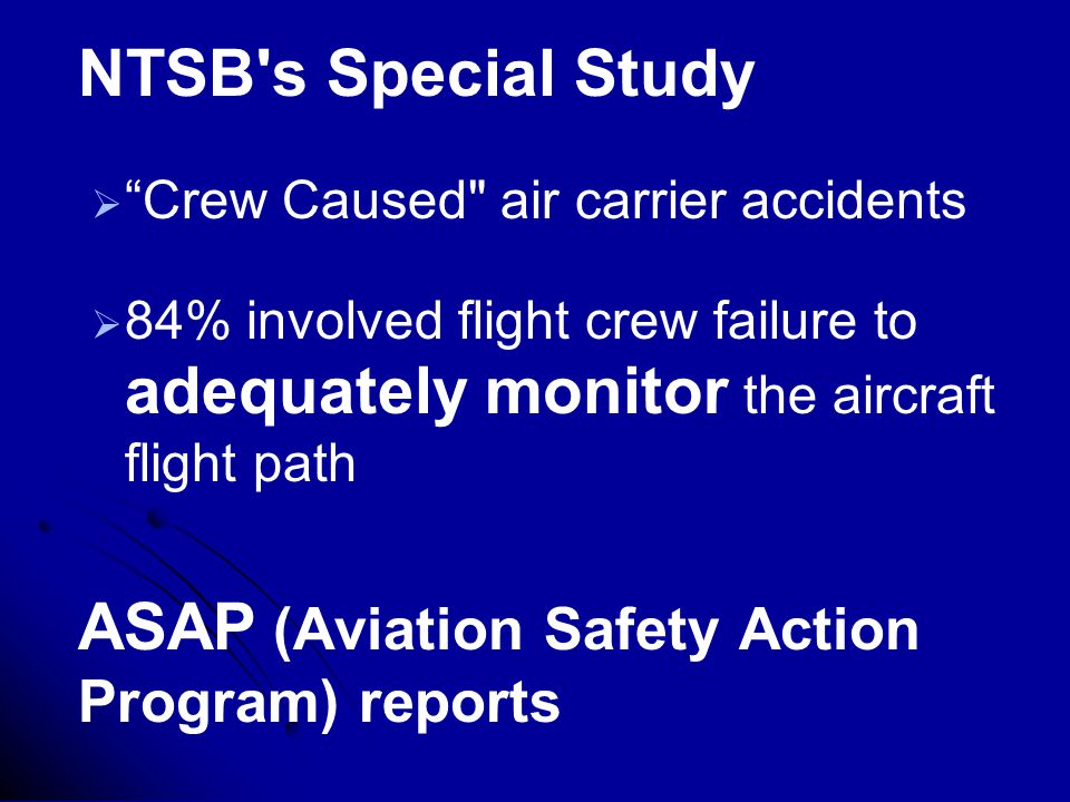 NTSB s Special Study   Crew Caused air carrier accidents   84% involved flight crew failure to adequately monitor the aircraft flight path ASAP (Aviation Safety Action Program) reports