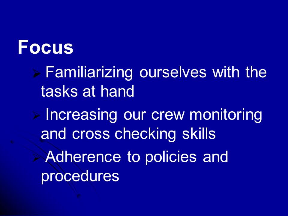 Focus   Familiarizing ourselves with the tasks at hand   Increasing our crew monitoring and cross checking skills   Adherence to policies and procedures