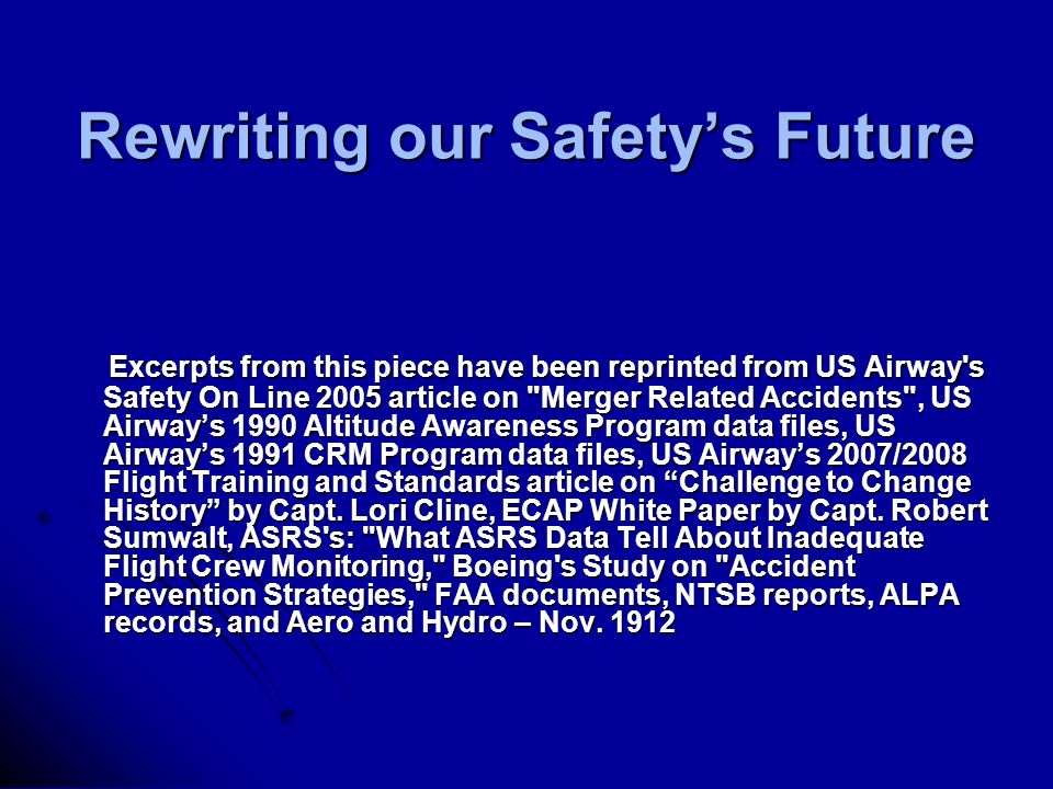 Rewriting our Safety's Future Excerpts from this piece have been reprinted from US Airway s Safety On Line 2005 article on Merger Related Accidents , US Airway's 1990 Altitude Awareness Program data files, US Airway's 1991 CRM Program data files, US Airway's 2007/2008 Flight Training and Standards article on Challenge to Change History by Capt.