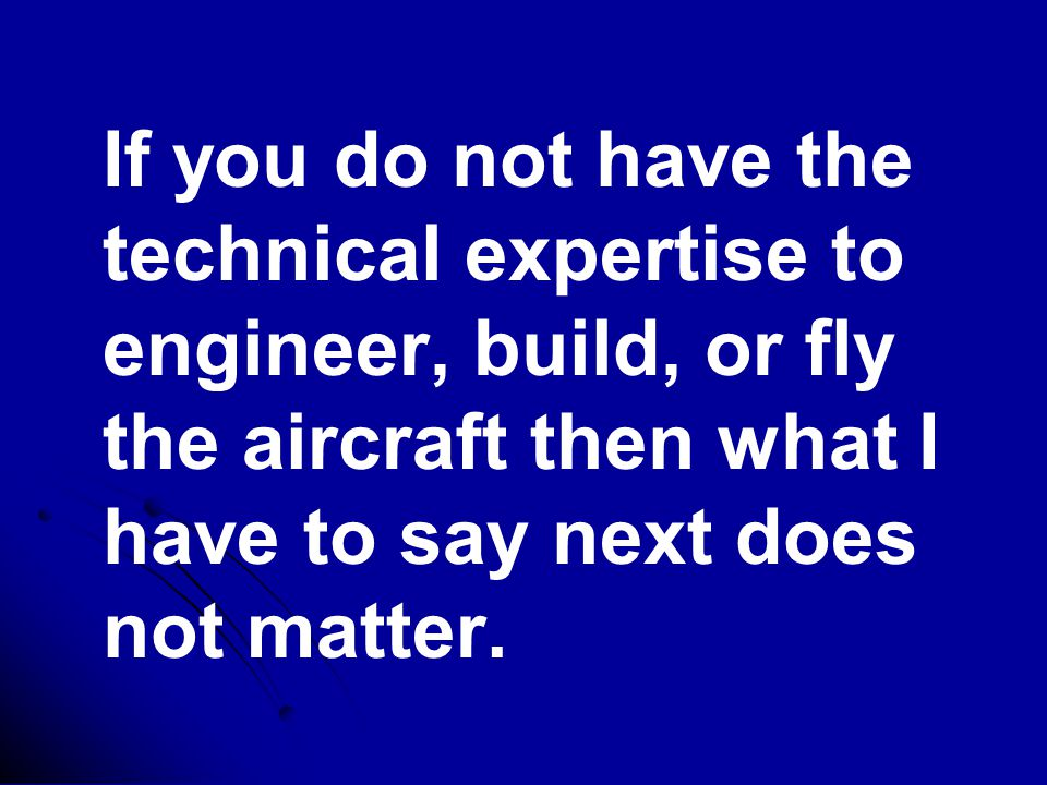 If you do not have the technical expertise to engineer, build, or fly the aircraft then what I have to say next does not matter.