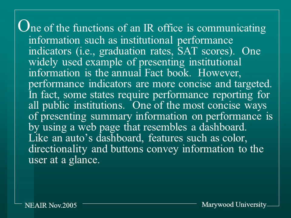 Marywood University NEAIR Nov.2005 A lthough an IR office may not generate the data behind all of the performance indicators or even make the choice of indicators, they are frequently asked to organize and present the information on the indicators' status.