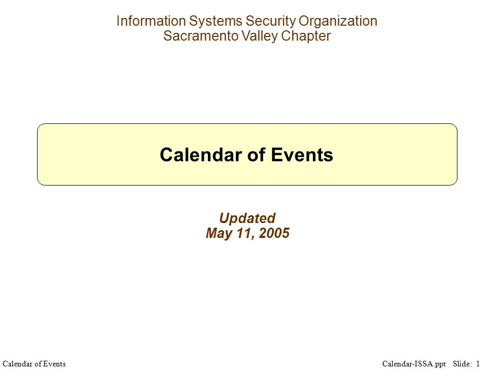 Calendar of Events Slide: 1 Calendar-ISSA.ppt Information Systems Security Organization Sacramento Valley Chapter Calendar of Events Updated May 11, 2005