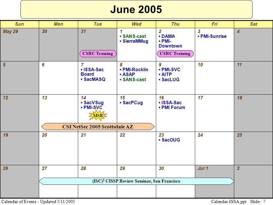 Slide: 7 Calendar-ISSA.ppt Calendar of Events - Updated 5/11/2005 June 2005 SunMonTueWedThuFriSat May 2930311 SANS-cast SierraMMug 2 DAMA PMI- Downtow