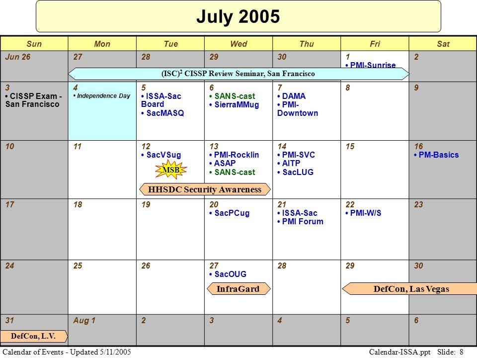 Slide: 8 Calendar-ISSA.ppt Calendar of Events - Updated 5/11/2005 July 2005 SunMonTueWedThuFriSat Jun 26272829301 PMI-Sunrise 2 3 CISSP Exam - San Fra