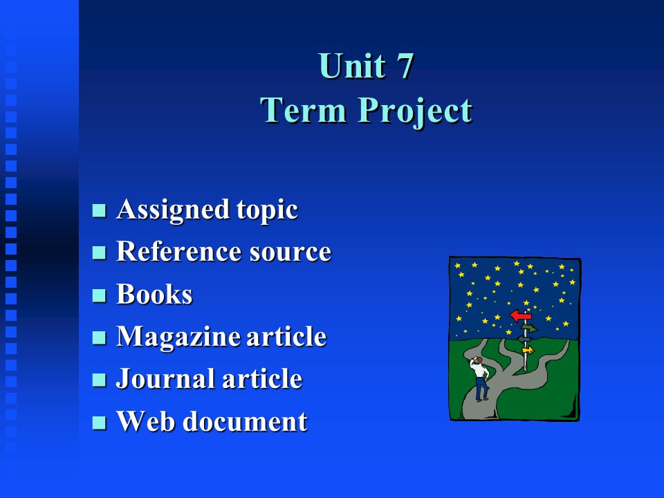 Unit 7 Term Project n Assigned topic n Reference source n Books n Magazine article n Journal article n Web document