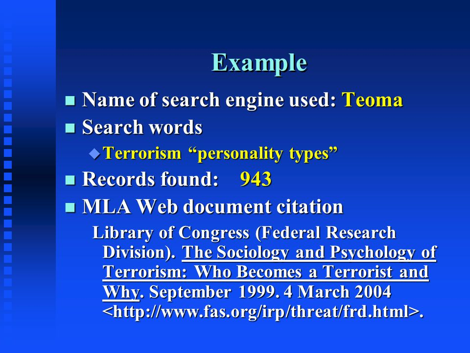 Example n Name of search engine used: Teoma n Search words u Terrorism personality types n Records found: 943 n MLA Web document citation Library of Congress (Federal Research Division).