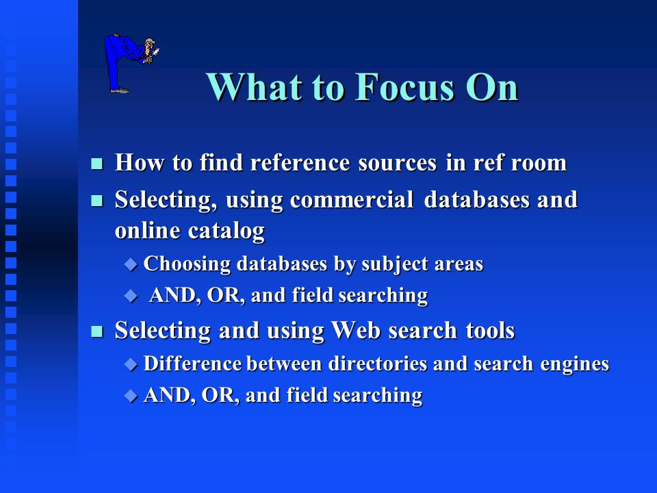 What to Focus On n How to find reference sources in ref room n Selecting, using commercial databases and online catalog u Choosing databases by subject areas u AND, OR, and field searching n Selecting and using Web search tools u Difference between directories and search engines u AND, OR, and field searching