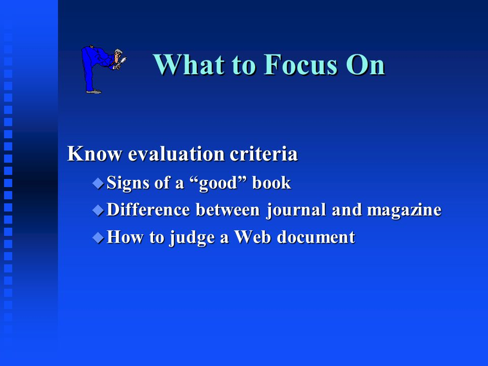 What to Focus On Know evaluation criteria u Signs of a good book u Difference between journal and magazine u How to judge a Web document