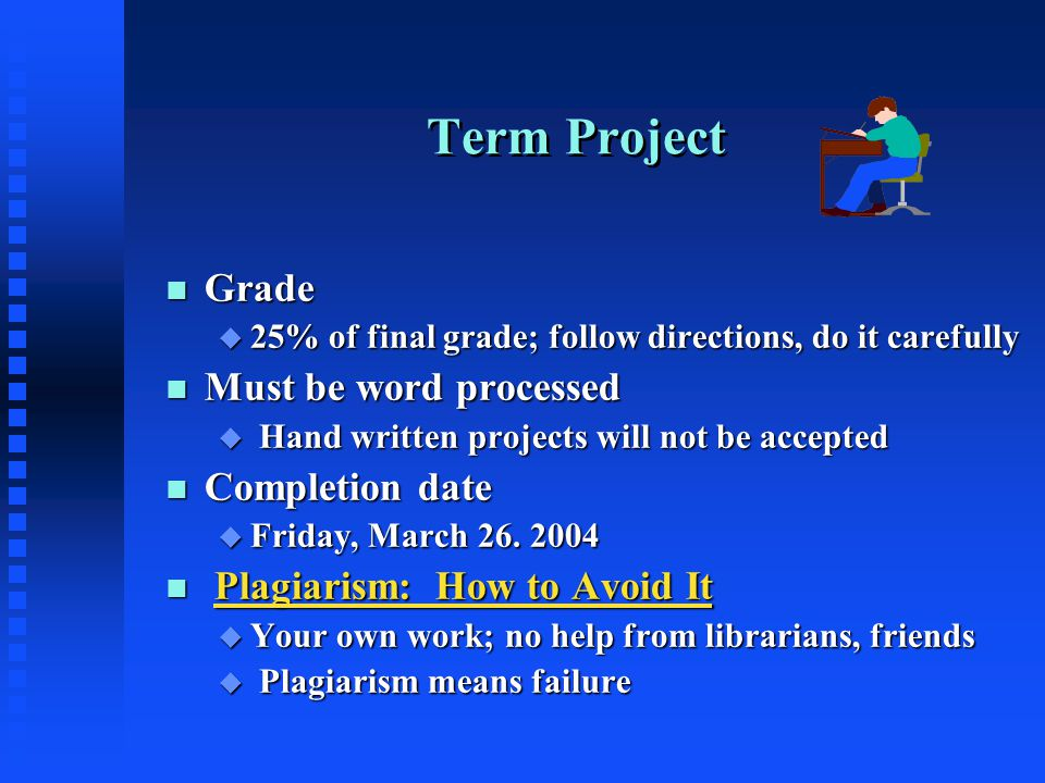 Term Project n Grade u 25% of final grade; follow directions, do it carefully n Must be word processed u Hand written projects will not be accepted n Completion date u Friday, March 26.