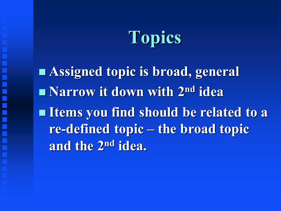 Topics n Assigned topic is broad, general n Narrow it down with 2 nd idea n Items you find should be related to a re-defined topic – the broad topic and the 2 nd idea.