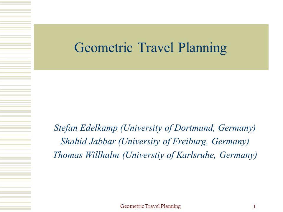 Geometric Travel Planning 1 Stefan Edelkamp (University of Dortmund, Germany) Shahid Jabbar (University of Freiburg, Germany) Thomas Willhalm (Universtiy of Karlsruhe, Germany)