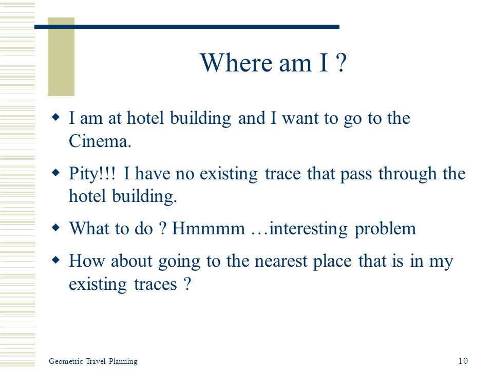 Geometric Travel Planning 10 Where am I ?  I am at hotel building and I want to go to the Cinema.  Pity!!! I have no existing trace that pass throug