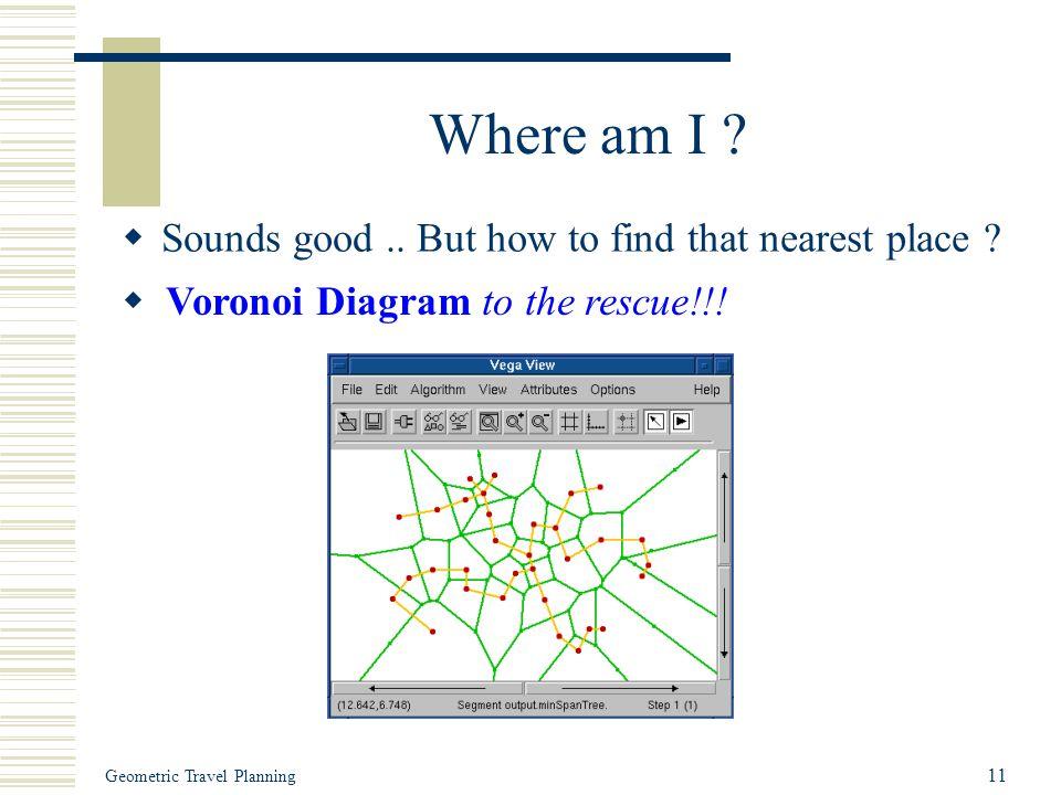 Geometric Travel Planning 11 Where am I .  Sounds good..