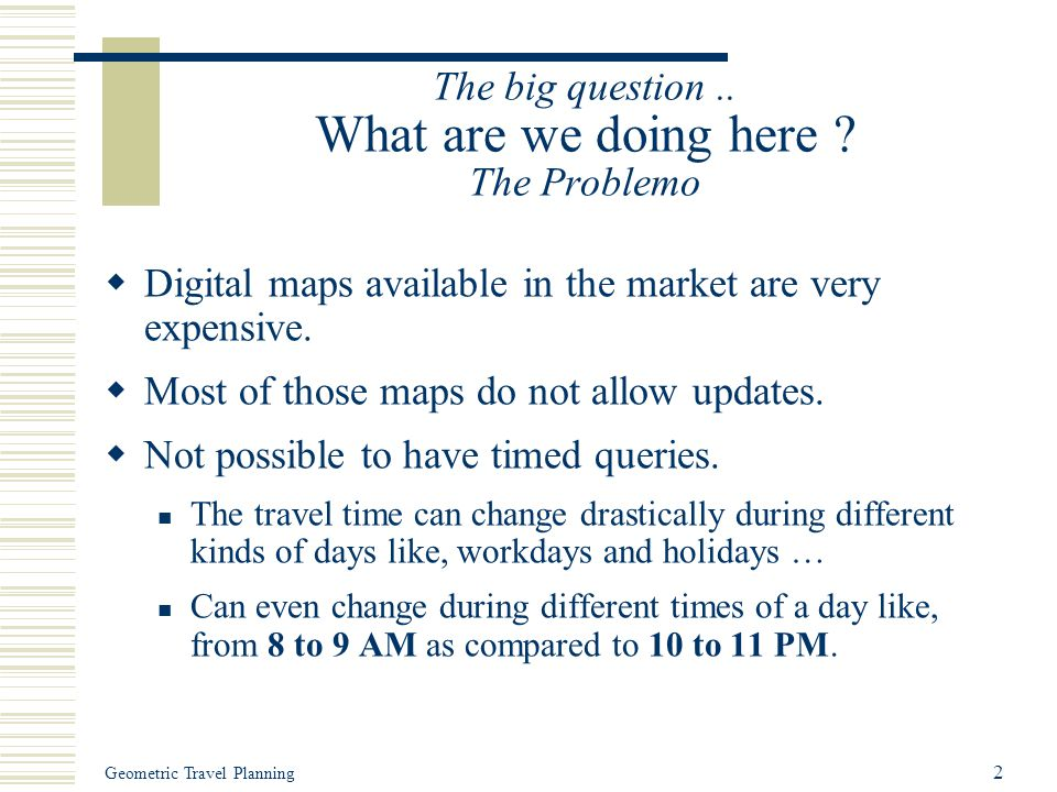 Geometric Travel Planning 2 The big question.. What are we doing here ? The Problemo  Digital maps available in the market are very expensive.  Most