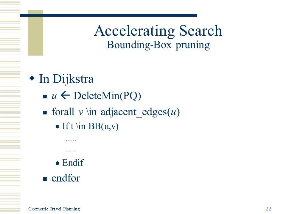 Geometric Travel Planning 22 Accelerating Search Bounding-Box pruning  In Dijkstra u  DeleteMin(PQ) forall v \in adjacent_edges(u) If t \in BB(u,v).....