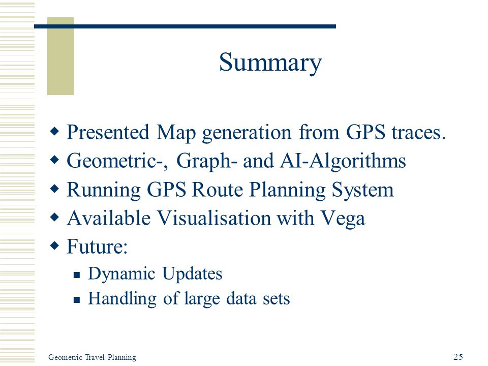 Geometric Travel Planning 25 Summary  Presented Map generation from GPS traces.  Geometric-, Graph- and AI-Algorithms  Running GPS Route Planning S