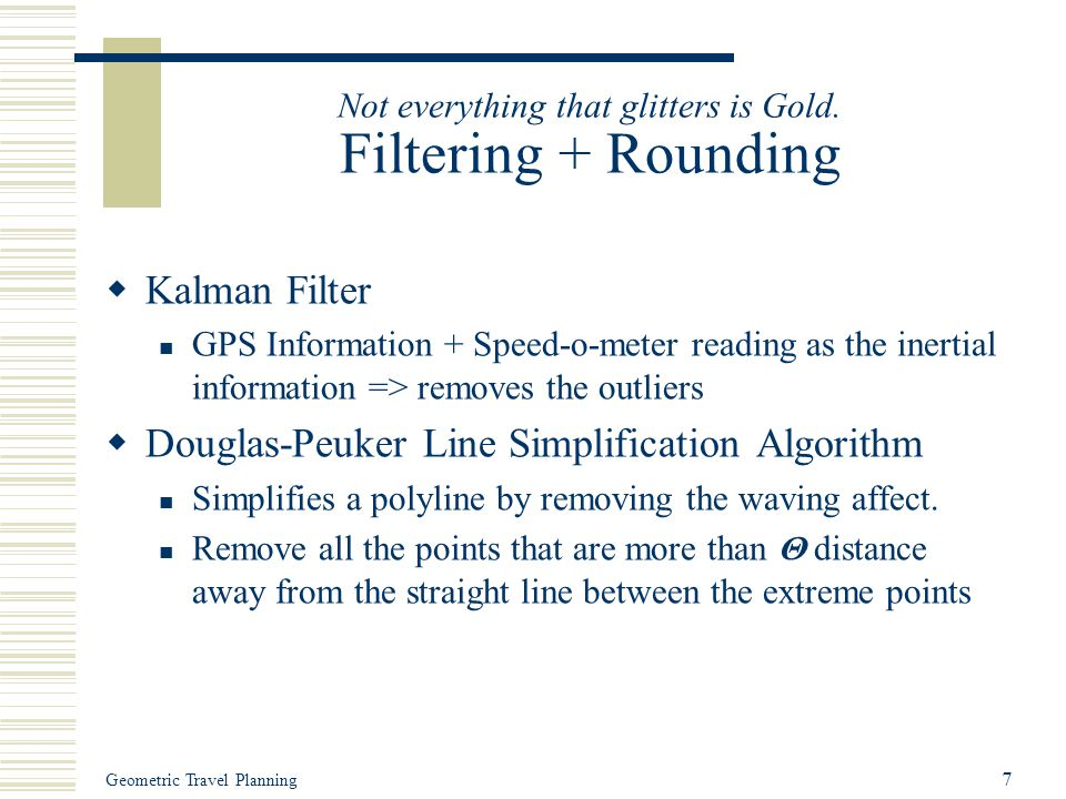 Geometric Travel Planning 7 Not everything that glitters is Gold. Filtering + Rounding  Kalman Filter GPS Information + Speed-o-meter reading as the