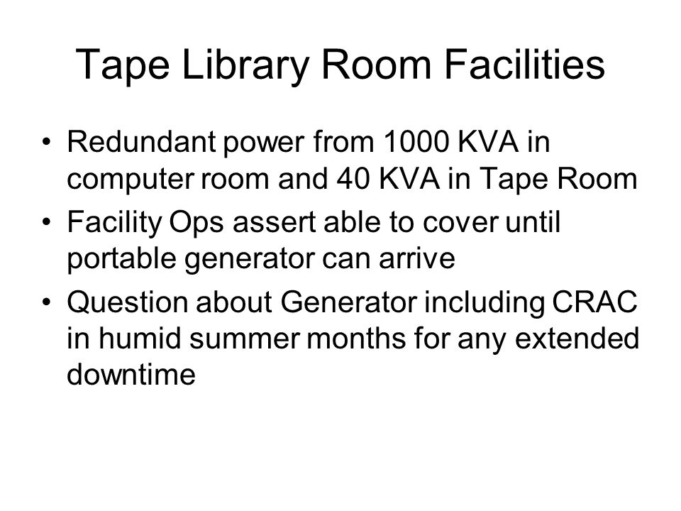 Tape Library Room Facilities con't Primary (40 KVA) available this month – Fac Op Secondary 1000 KVA power available circa end- April – Fac Op Planned for up to 10 racks with redundant power (4 30A per rack – 2 from each source) Overhead sprinkler of wet variety as in all of our computer rooms.