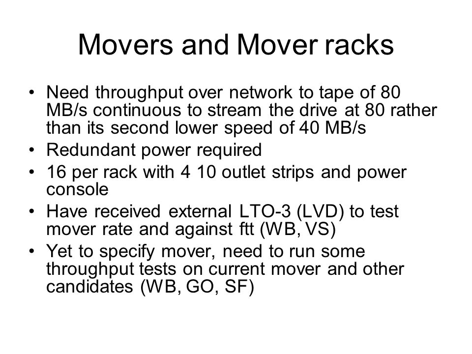 Movers and Mover racks Need throughput over network to tape of 80 MB/s continuous to stream the drive at 80 rather than its second lower speed of 40 MB/s Redundant power required 16 per rack with 4 10 outlet strips and power console Have received external LTO-3 (LVD) to test mover rate and against ftt (WB, VS) Yet to specify mover, need to run some throughput tests on current mover and other candidates (WB, GO, SF)