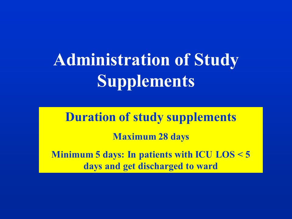 Administration of Study Supplements Duration of study supplements Maximum 28 days Minimum 5 days: In patients with ICU LOS < 5 days and get discharged