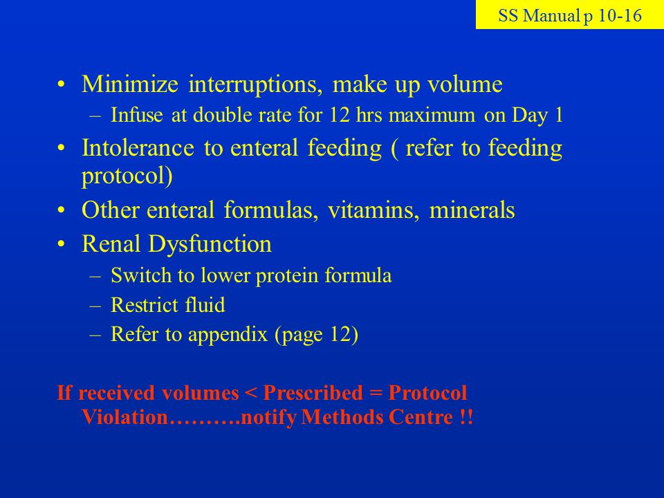 Minimize interruptions, make up volume –Infuse at double rate for 12 hrs maximum on Day 1 Intolerance to enteral feeding ( refer to feeding protocol)