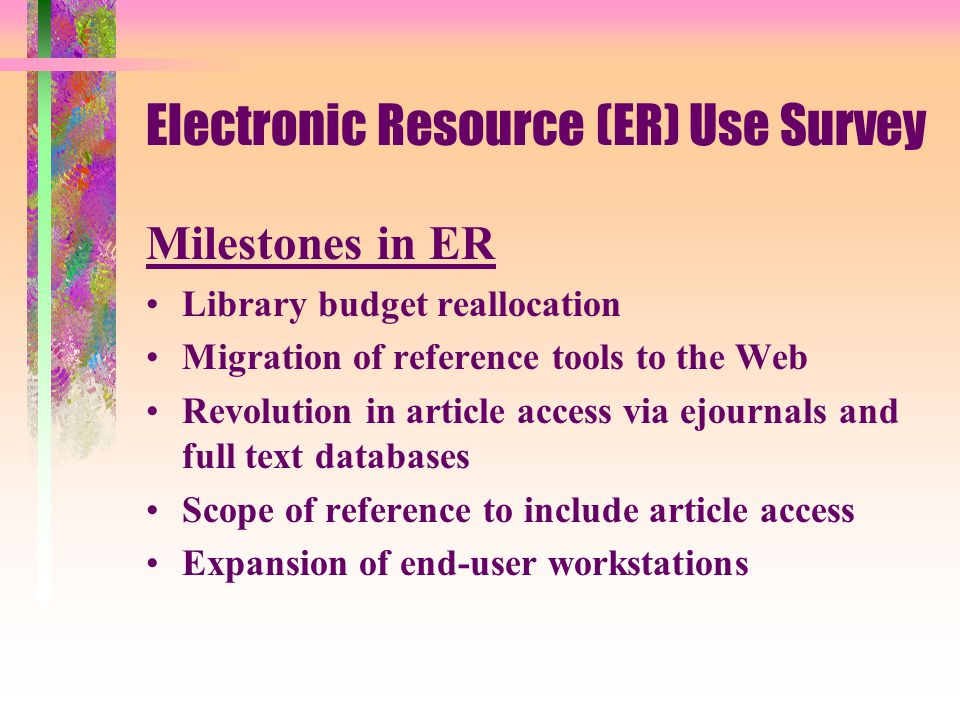 Electronic Resource (ER) Use Survey User Needs as Reflected in -- Research topics--Database use --Course information--Date of information --Satisfaction rate Data Gathering -- Librarian service points --End-User workstations Time of the survey -- May 9-May 23'99