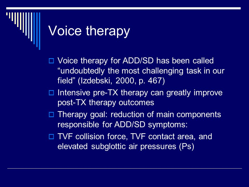 Voice therapy  Voice therapy for ADD/SD has been called undoubtedly the most challenging task in our field (Izdebski, 2000, p.