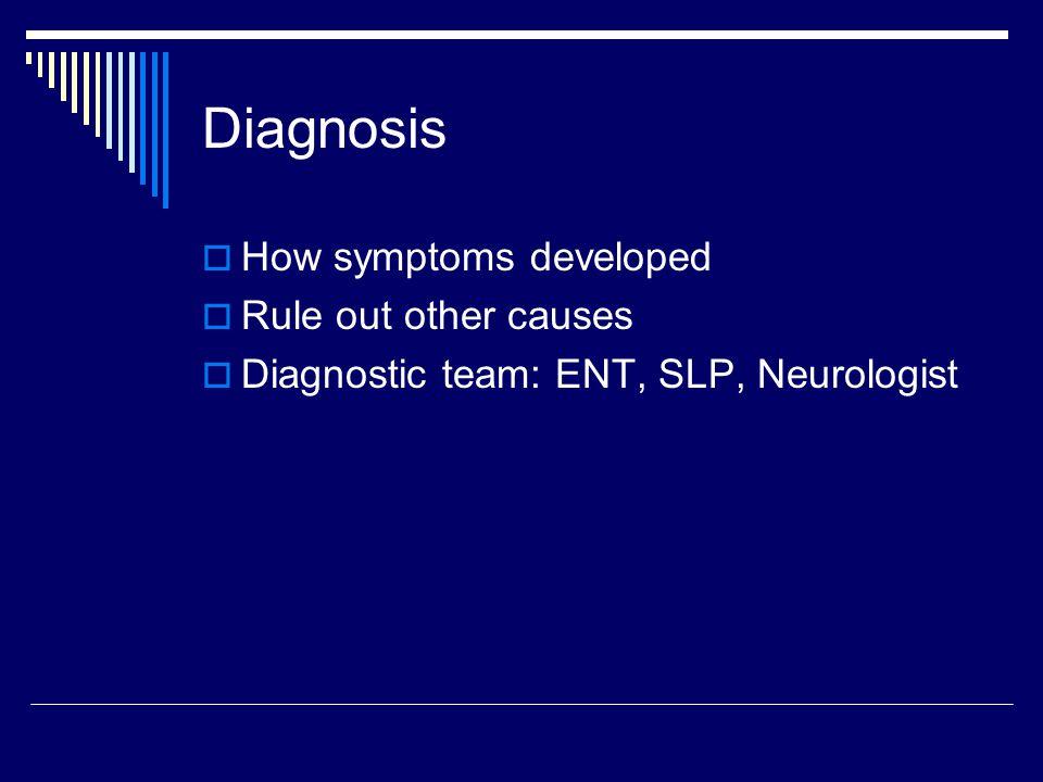 Diagnosis  How symptoms developed  Rule out other causes  Diagnostic team: ENT, SLP, Neurologist