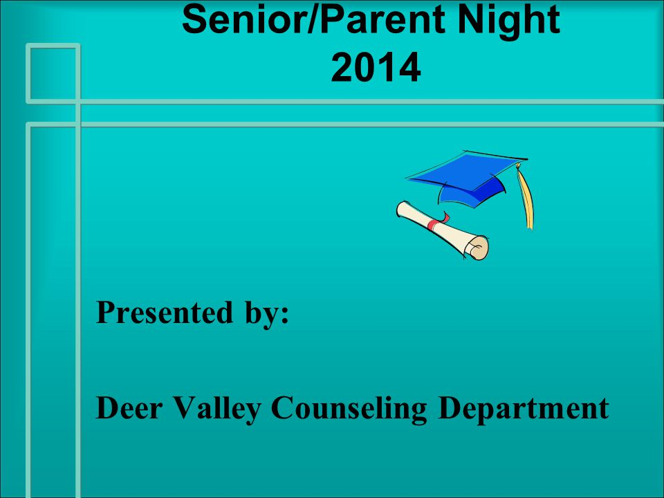 Senior/Parent Night 2014 Presented by: Deer Valley Counseling Department
