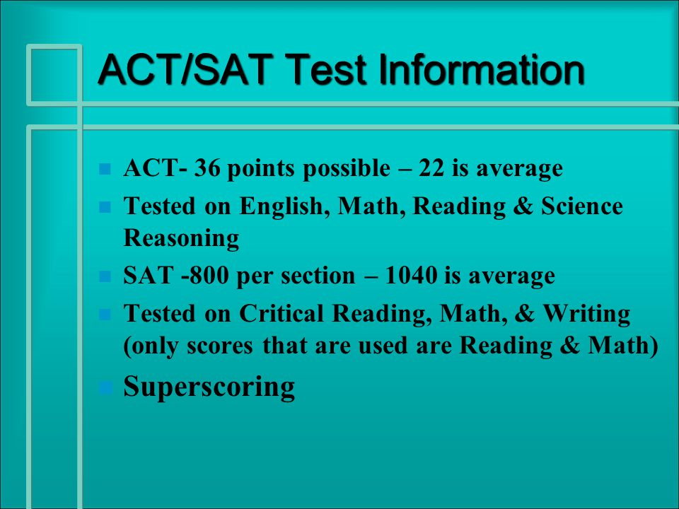 ACT/SAT Test Information n n ACT- 36 points possible – 22 is average n n Tested on English, Math, Reading & Science Reasoning n n SAT -800 per section – 1040 is average n n Tested on Critical Reading, Math, & Writing (only scores that are used are Reading & Math) n n Superscoring