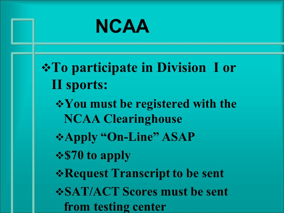 NCAA   To participate in Division I or II sports:   You must be registered with the NCAA Clearinghouse   Apply On-Line ASAP   $70 to apply   Request Transcript to be sent   SAT/ACT Scores must be sent from testing center