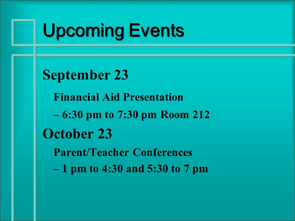 Upcoming Events September 23 Financial Aid Presentation – 6:30 pm to 7:30 pm Room 212 October 23 Parent/Teacher Conferences – 1 pm to 4:30 and 5:30 to 7 pm