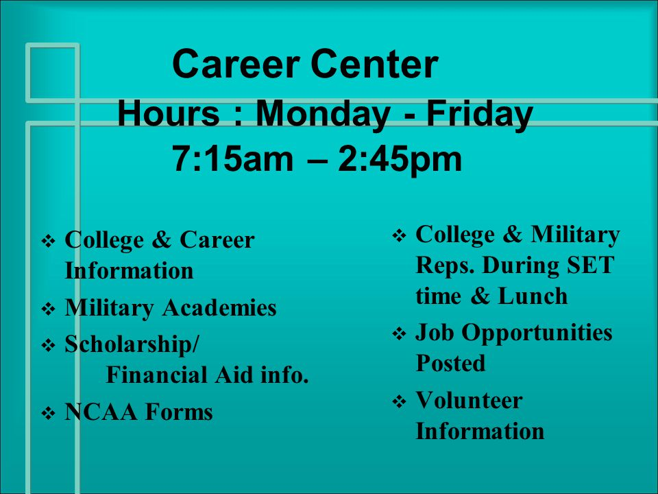 Career Center Hours : Monday - Friday 7:15am – 2:45pm   College & Career Information   Military Academies   Scholarship/ Financial Aid info.