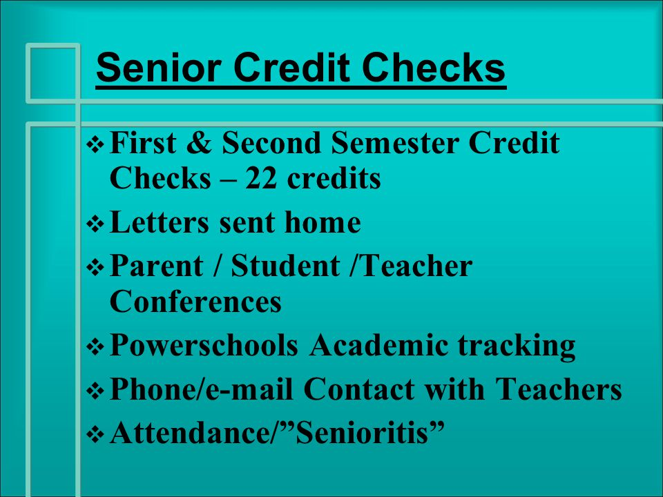 Senior Credit Checks   First & Second Semester Credit Checks – 22 credits   Letters sent home   Parent / Student /Teacher Conferences   Powerschools Academic tracking   Phone/e-mail Contact with Teachers   Attendance/ Senioritis