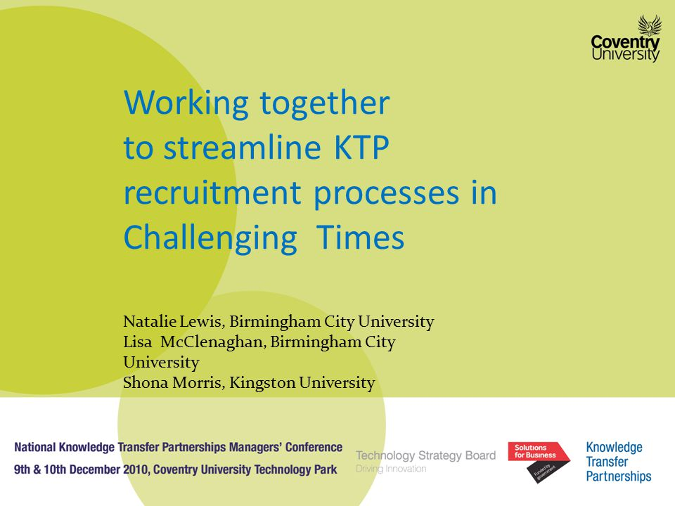 Working together to streamline KTP recruitment processes in Challenging Times Natalie Lewis, Birmingham City University Lisa McClenaghan, Birmingham City University Shona Morris, Kingston University