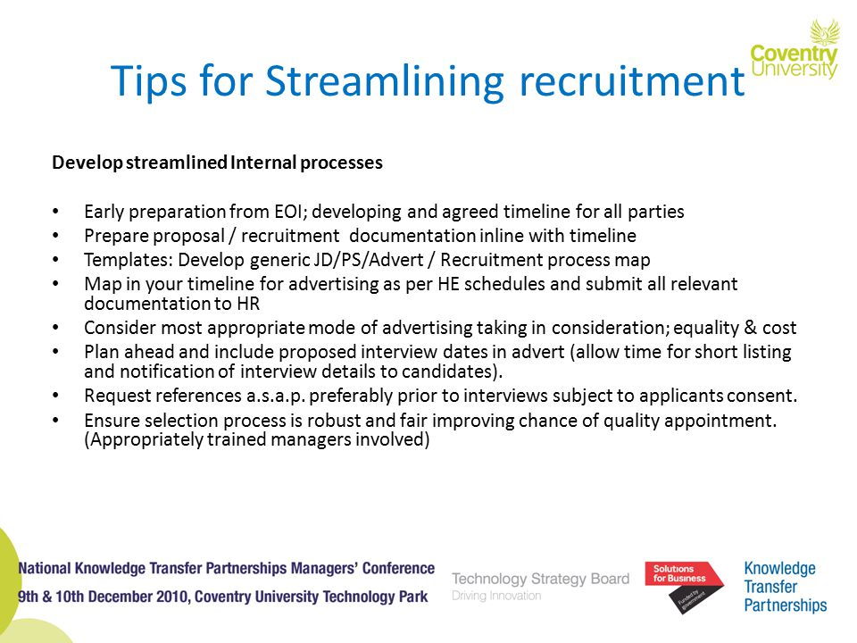 Tips for Streamlining recruitment Develop streamlined Internal processes Early preparation from EOI; developing and agreed timeline for all parties Prepare proposal / recruitment documentation inline with timeline Templates: Develop generic JD/PS/Advert / Recruitment process map Map in your timeline for advertising as per HE schedules and submit all relevant documentation to HR Consider most appropriate mode of advertising taking in consideration; equality & cost Plan ahead and include proposed interview dates in advert (allow time for short listing and notification of interview details to candidates).
