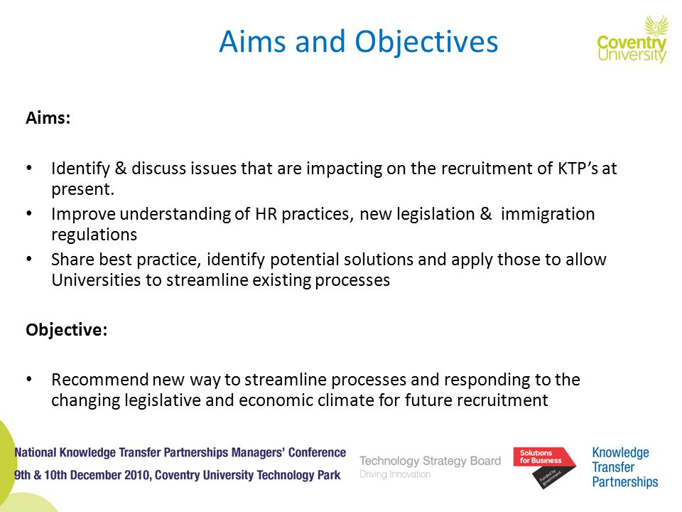 Aims: Identify & discuss issues that are impacting on the recruitment of KTP's at present. Improve understanding of HR practices, new legislation & im