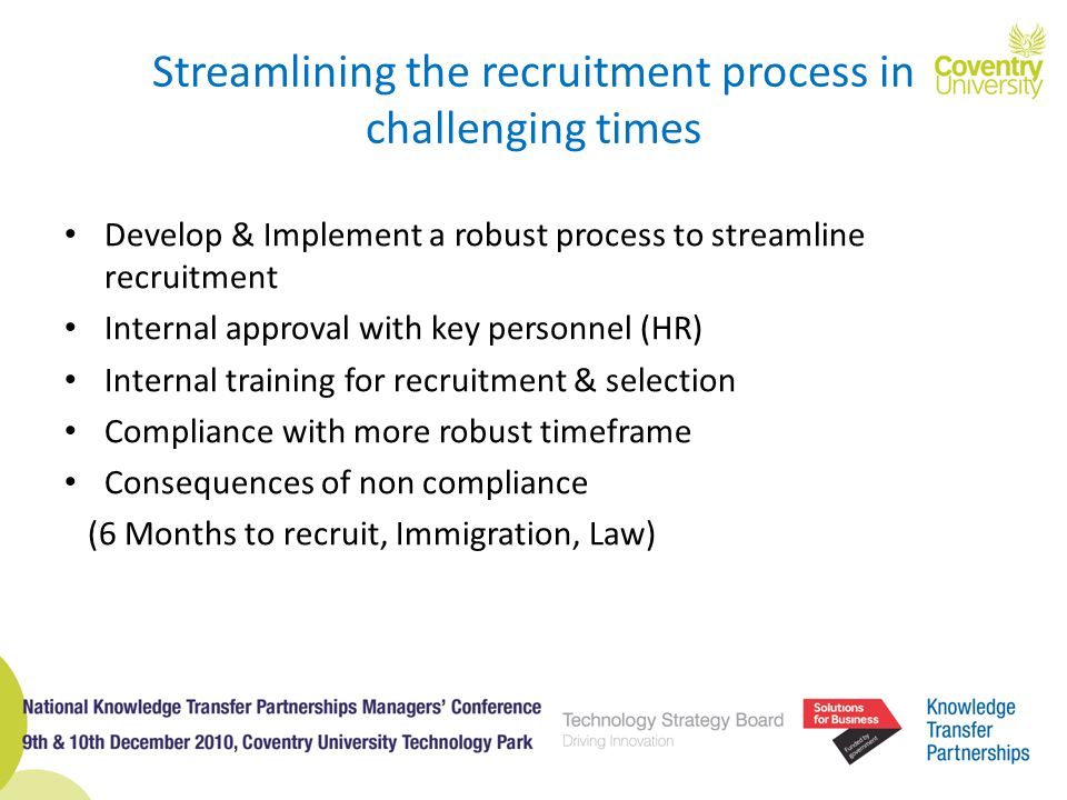 Streamlining the recruitment process in challenging times Develop & Implement a robust process to streamline recruitment Internal approval with key personnel (HR) Internal training for recruitment & selection Compliance with more robust timeframe Consequences of non compliance (6 Months to recruit, Immigration, Law)