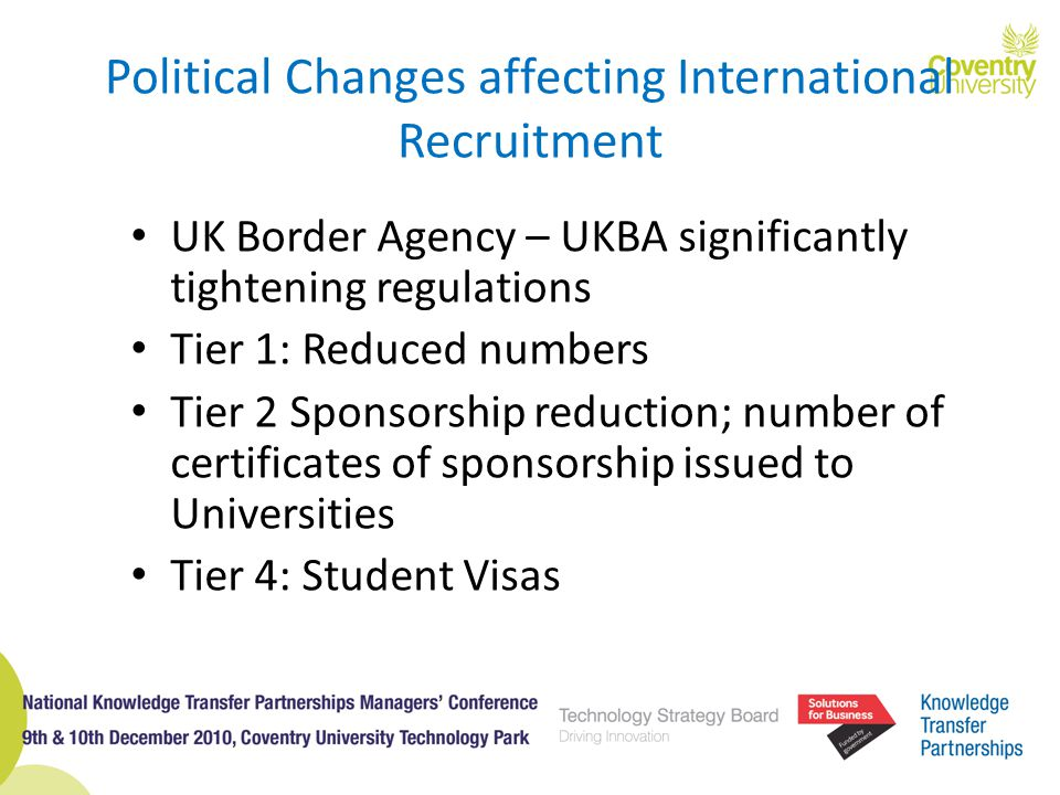 Political Changes affecting International Recruitment UK Border Agency – UKBA significantly tightening regulations Tier 1: Reduced numbers Tier 2 Spon