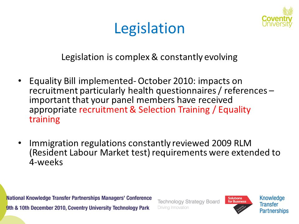 Legislation Legislation is complex & constantly evolving Equality Bill implemented- October 2010: impacts on recruitment particularly health questionnaires / references – important that your panel members have received appropriate recruitment & Selection Training / Equality training Immigration regulations constantly reviewed 2009 RLM (Resident Labour Market test) requirements were extended to 4-weeks