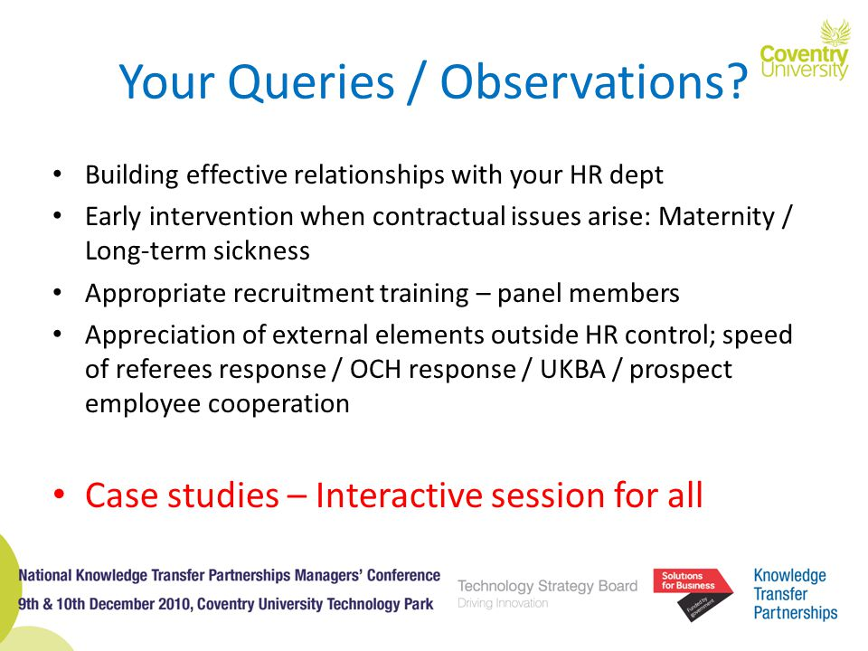 Your Queries / Observations? Building effective relationships with your HR dept Early intervention when contractual issues arise: Maternity / Long-ter