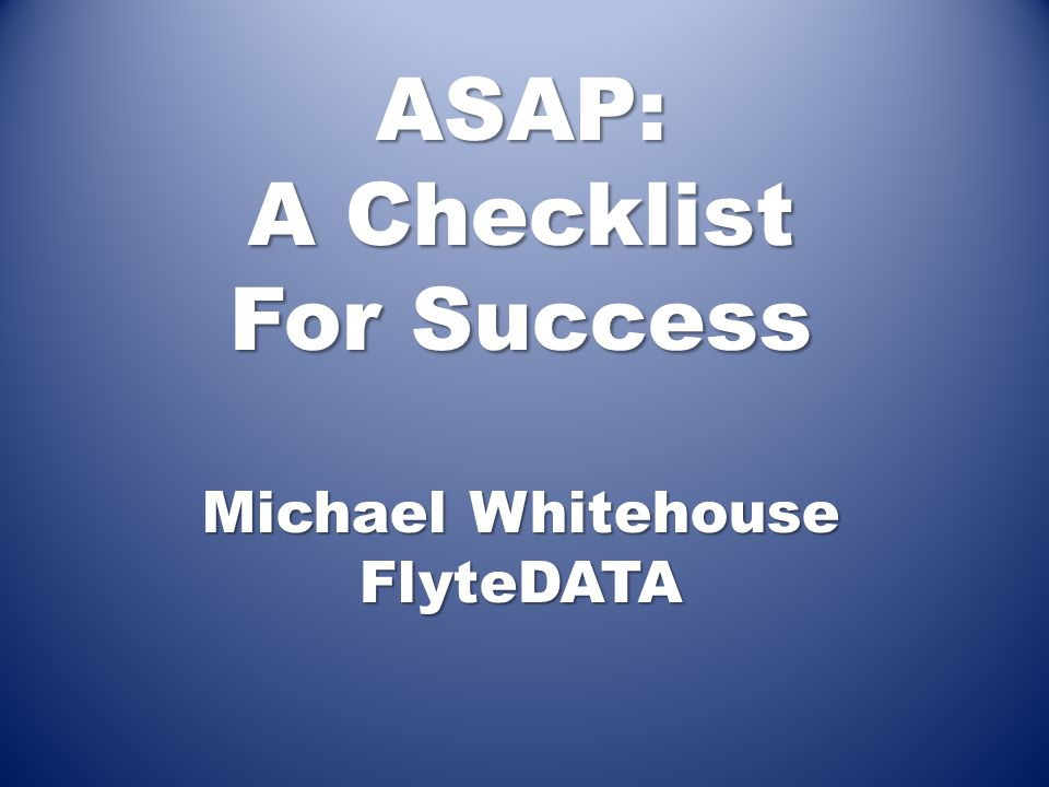 ASAP: A Checklist For Success Michael Whitehouse FlyteDATA