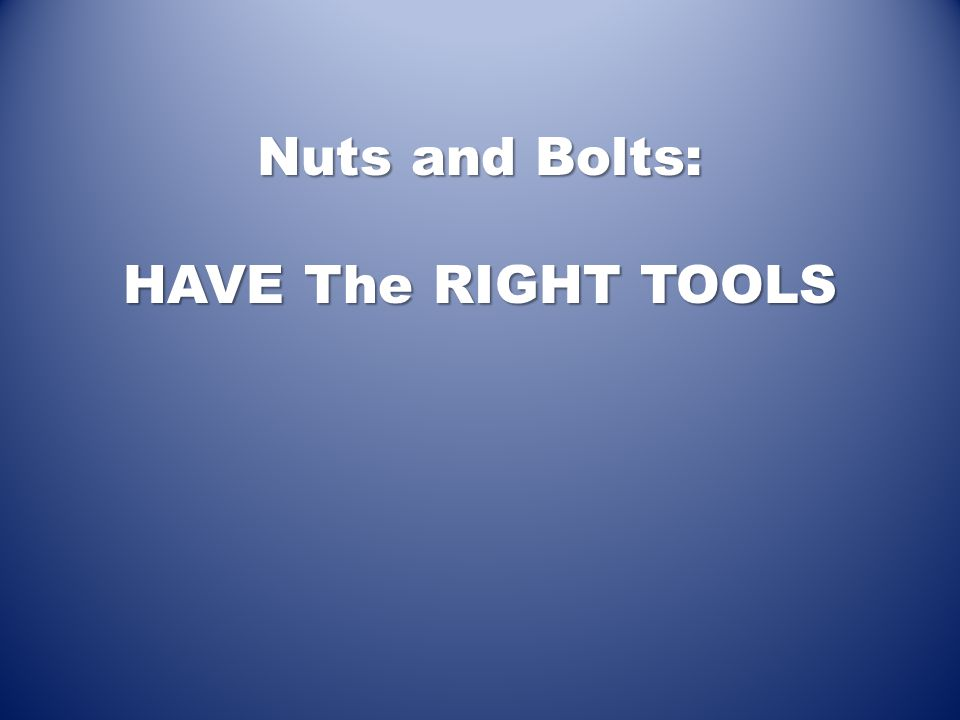 Nuts and Bolts: HAVE The RIGHT TOOLS