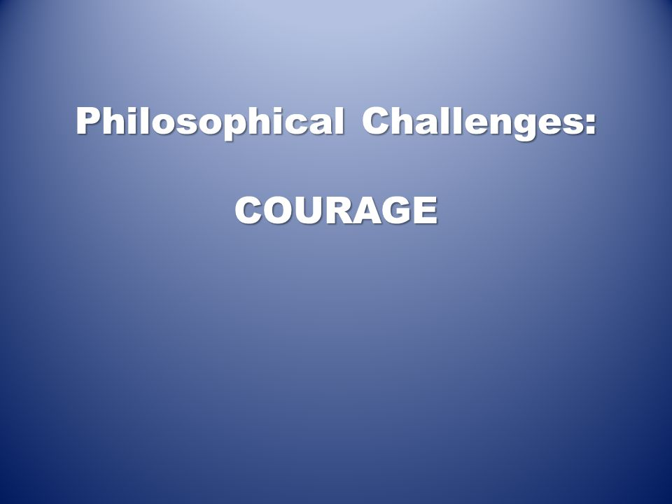 Philosophical Challenges: COURAGE