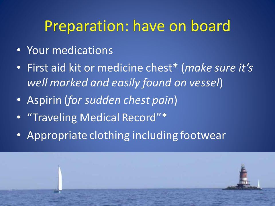 Preparation: have on board Your medications First aid kit or medicine chest* (make sure it's well marked and easily found on vessel) Aspirin (for sudden chest pain) Traveling Medical Record * Appropriate clothing including footwear