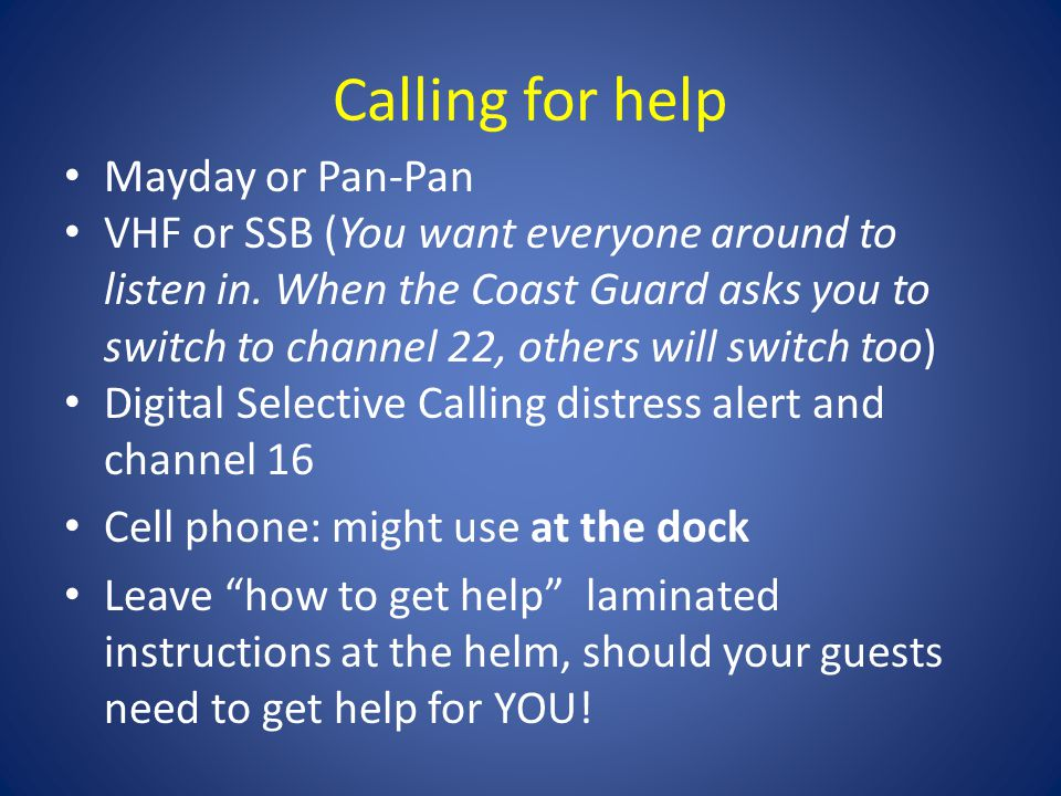 Calling for help Mayday or Pan-Pan VHF or SSB (You want everyone around to listen in.