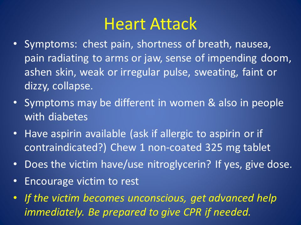 Heart Attack Symptoms: chest pain, shortness of breath, nausea, pain radiating to arms or jaw, sense of impending doom, ashen skin, weak or irregular pulse, sweating, faint or dizzy, collapse.