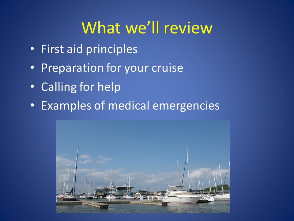 What we'll review First aid principles Preparation for your cruise Calling for help Examples of medical emergencies