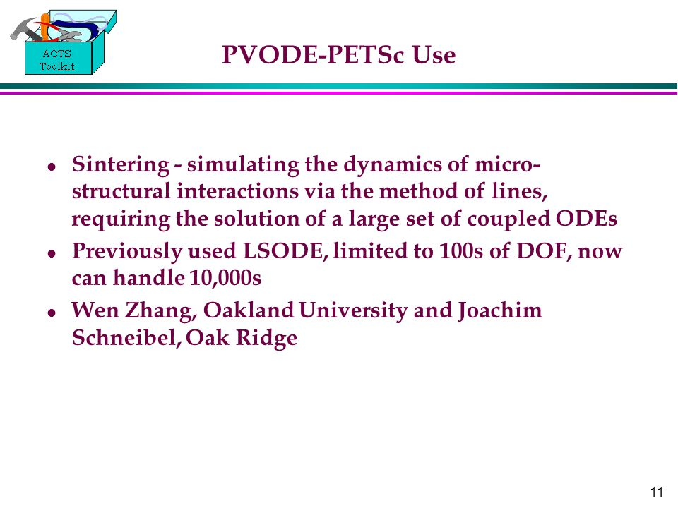 11 PVODE-PETSc Use Sintering - simulating the dynamics of micro- structural interactions via the method of lines, requiring the solution of a large set of coupled ODEs Previously used LSODE, limited to 100s of DOF, now can handle 10,000s Wen Zhang, Oakland University and Joachim Schneibel, Oak Ridge